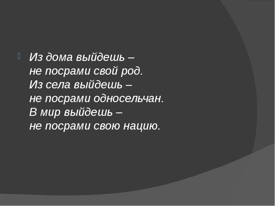 Из дома выйдешь– непосрами свой род. Из села выйдешь– непосрами односельч...