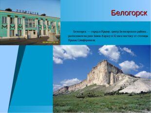 Белогорск Белогорск — город в Крыму, центр Белогорского района , расположен н