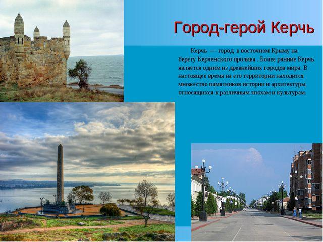 Город-герой Керчь Керчь—город в восточномКрыму на берегуКерченского про...
