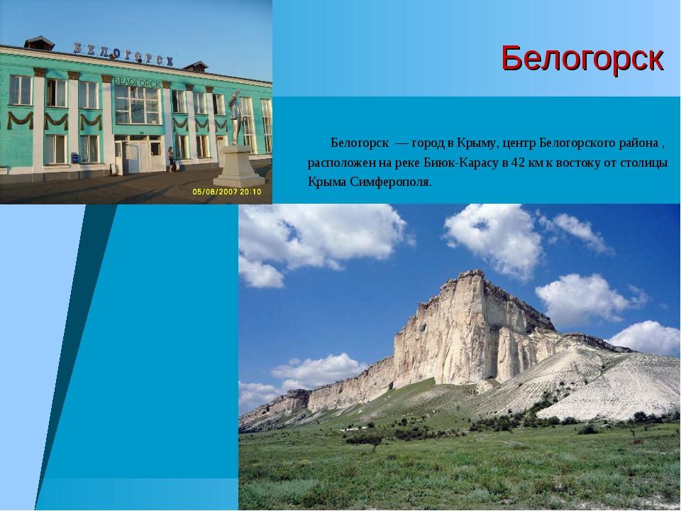 Белогорск Белогорск — город в Крыму, центр Белогорского района , расположен н...