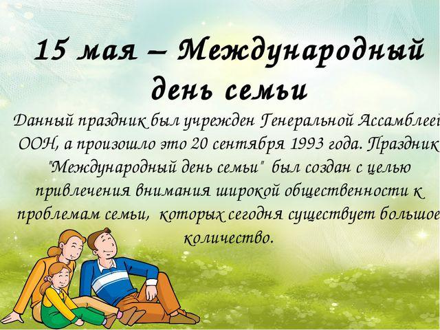 15 мая – Международный день семьи Данный праздник был учрежден Генеральной Ас...