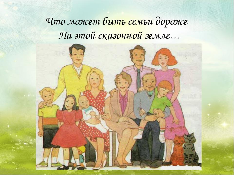 Что может быть семьи дороже  На этой сказочной земле…