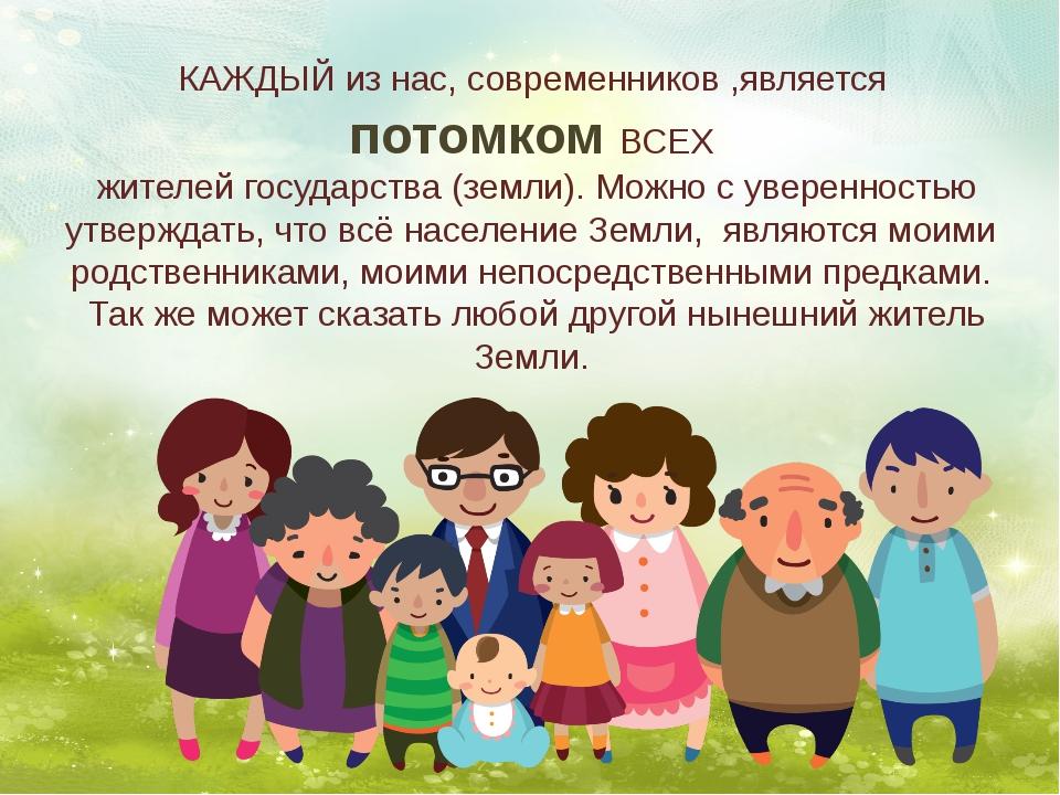 КАЖДЫЙ из нас, современников ,является потомком ВСЕХ жителей государства (з...