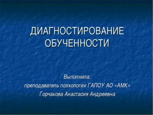 ДИАГНОСТИРОВАНИЕ ОБУЧЕННОСТИ Выполнила: преподаватель психологии ГАПОУ АО «АМ