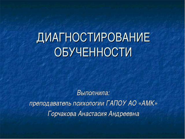 ДИАГНОСТИРОВАНИЕ ОБУЧЕННОСТИ Выполнила: преподаватель психологии ГАПОУ АО «АМ...