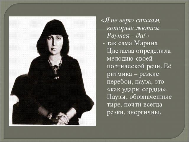 «Я не верю стихам, которые льются. Рвутся – да!» - так сама Марина Цветаева...