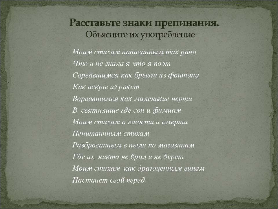 Моим стихам написанным так рано Что и не знала я что я поэт Сорвавшимся как б...