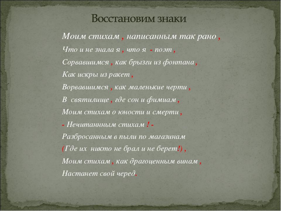 Моим стихам , написанным так рано , Что и не знала я , что я - поэт , Сорвавш...