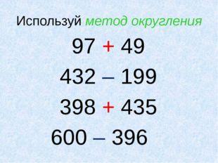 Используй метод округления 97 + 49 432 – 199 398 + 435 600 – 396