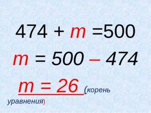 474 + m =500 m = 500 – 474 m = 26 (корень уравнения)