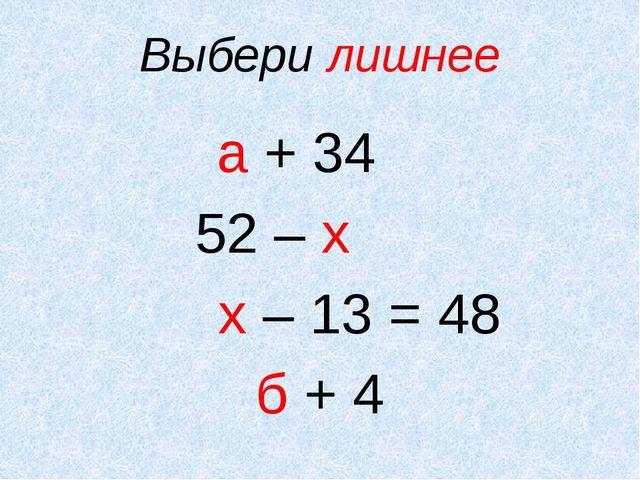 Выбери лишнее а + 34 52 – х х – 13 = 48 б + 4