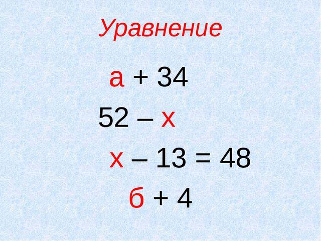 Уравнение а + 34 52 – х х – 13 = 48 б + 4