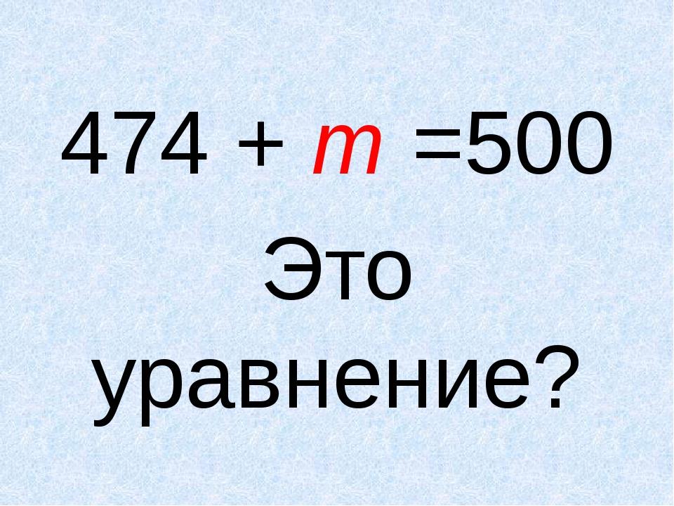 474 + m =500 Это уравнение?