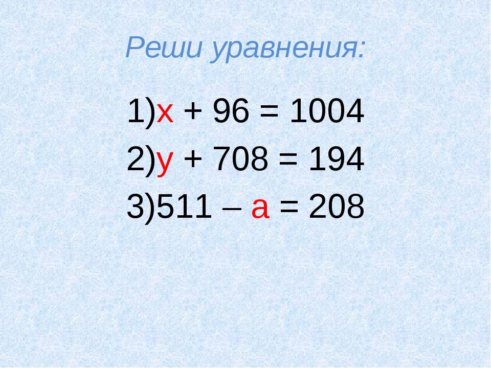 Реши уравнения: 1)х + 96 = 1004 2)у + 708 = 194 3)511 – а = 208