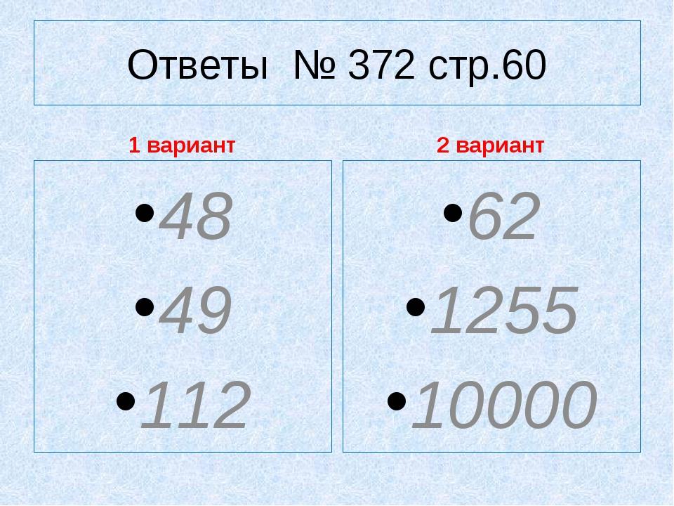 Ответы № 372 стр.60 1 вариант 48 49 112 2 вариант 62 1255 10000