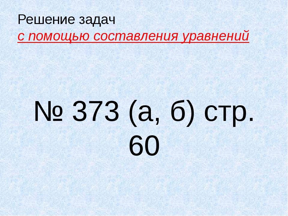 Решение задач с помощью составления уравнений № 373 (а, б) стр. 60