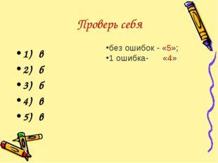 Проверь себя 1) в 2) б 3) б 4) в 5) в без ошибок - «5»; 1 ошибка- «4»