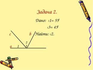 Задача 2. Дано: ‹1= 550 ‹3= 450 с b Найти: ‹2. а 1 3 a 2