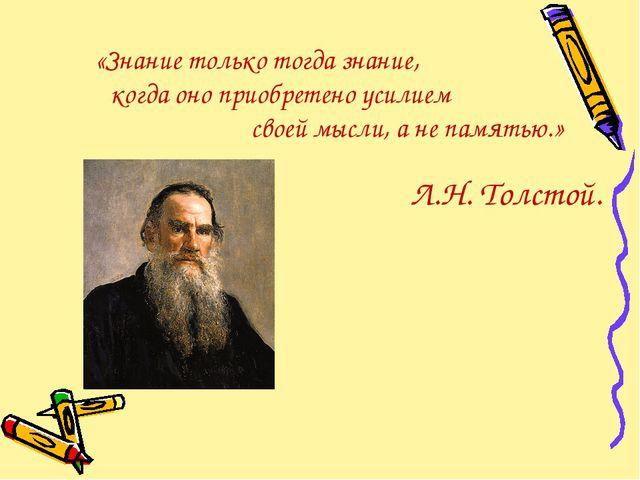 Л.Н. Толстой. «Знание только тогда знание, когда оно приобретено усилием свое...
