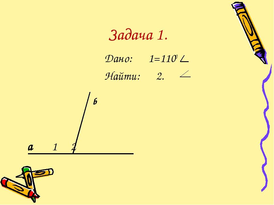 Задача 1. Дано: 1=1100 Найти: 2. а 1 2 b