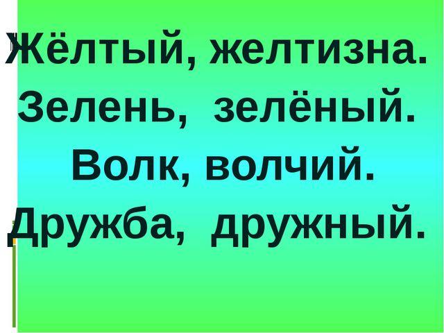 Жёлтый, желтизна. Зелень, зелёный. Волк, волчий. Дружба, дружный.