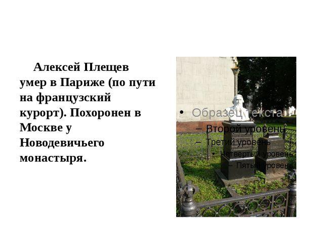 Алексей Плещев умер в Париже (по пути на французский курорт). Похоронен в Мо...