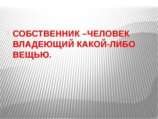 СОБСТВЕННИК –ЧЕЛОВЕК ВЛАДЕЮЩИЙ КАКОЙ-ЛИБО ВЕЩЬЮ.