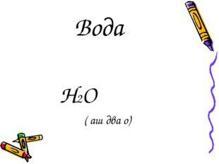 Вода H2O ( аш два о)