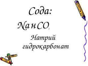Сода: Na н CO3 Натрий гидрокарбонат