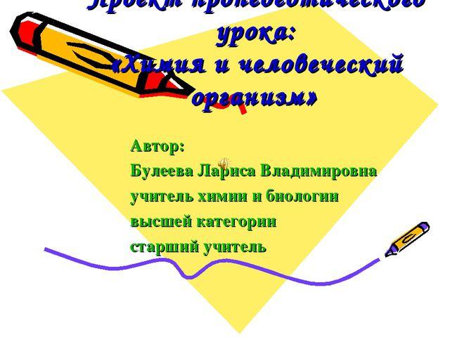 Проект пропедевтического урока: «Химия и человеческий организм» Автор: Булеев...
