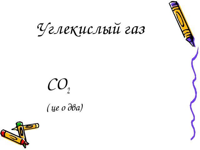 Углекислый газ СО2 ( це о два)