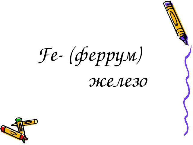 Fe- (феррум) железо