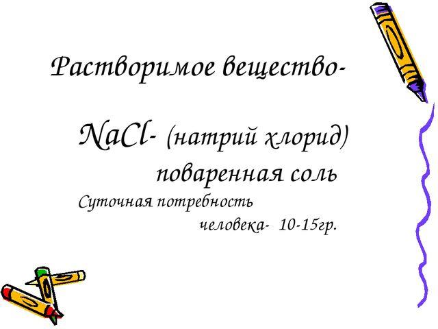 Растворимое вещество- NaCl- (натрий хлорид) поваренная соль Суточная потребно...