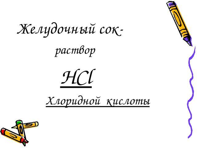 Желудочный сок- раствор HCl Хлоридной кислоты