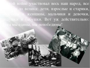 В этой войне участвовал весь наш народ, все от мала до велика: дети, взрослые