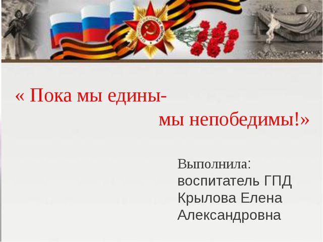 Выполнила: воспитатель ГПД Крылова Елена Александровна « Пока мы едины- мы н...