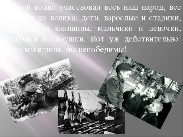 В этой войне участвовал весь наш народ, все от мала до велика: дети, взрослые...