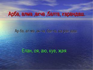 Арба, алма ,акча ,балта, карандаш. Ар-ба, ал-ма ,ак-ча ,бал-та, ка-ран-даш. Е