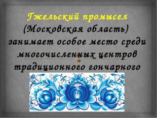 Гжельский промысел (Московская область) занимает особое место среди многочис