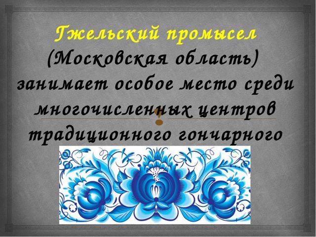 Гжельский промысел (Московская область) занимает особое место среди многочис...