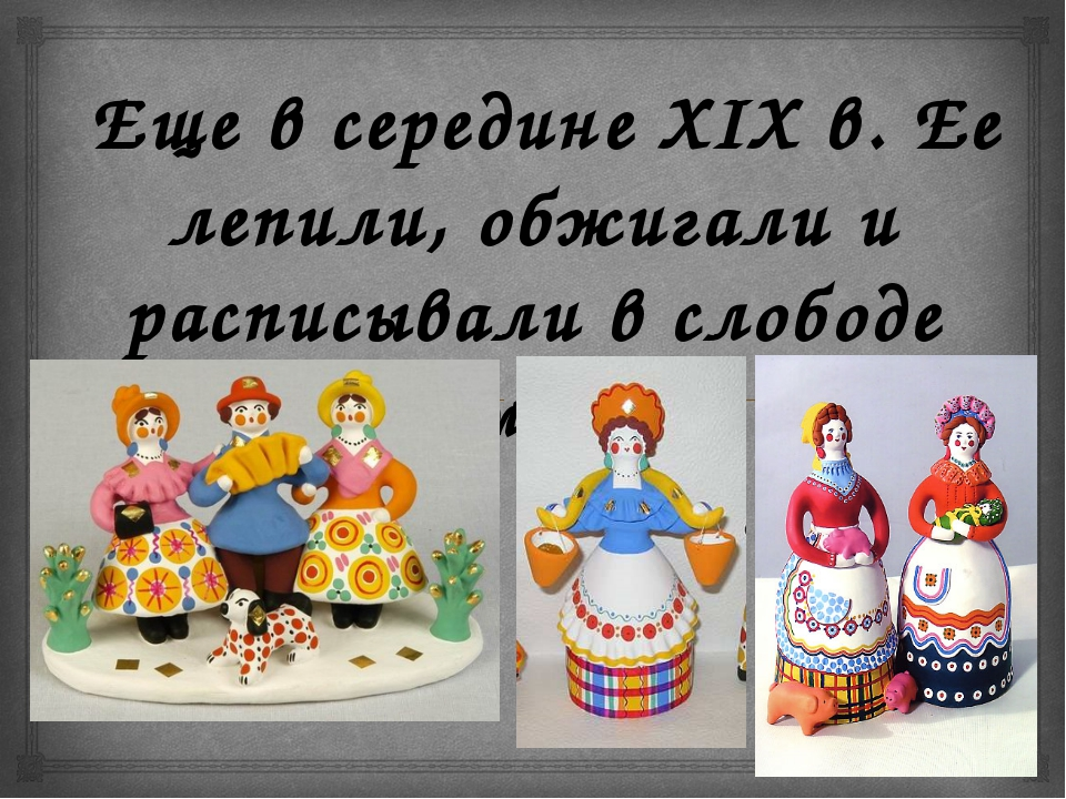 Еще в середине XIX в. Ее лепили, обжигали и расписывали в слободе Дымково. 