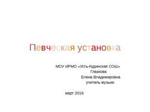 Певческая установка МОУ ИРМО «Усть-Кудинская СОШ» Глазкова Елена Владимировна