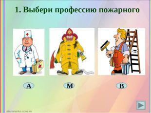 1. Выбери профессию пожарного А М В