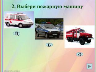 2. Выбери пожарную машину Ц Б О