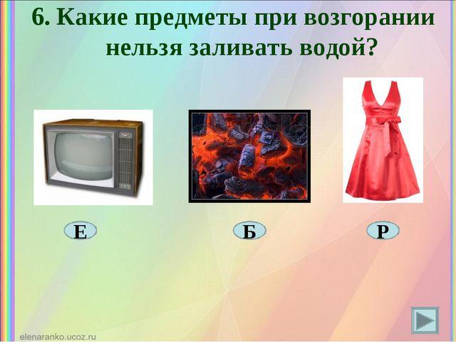 6. Какие предметы при возгорании нельзя заливать водой? Е Р Б