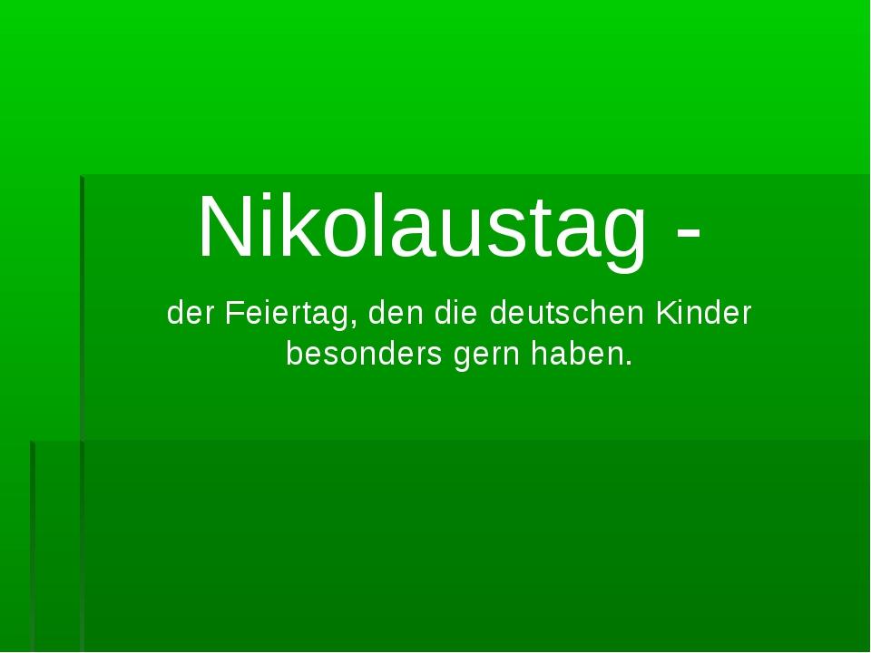 Nikolaustag - der Feiertag, den die deutschen Kinder besonders gern haben.