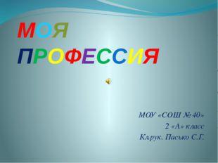 МОЯ ПРОФЕССИЯ МОУ «СОШ № 40» 2 «А» класс Кл.рук. Пасько С.Г.