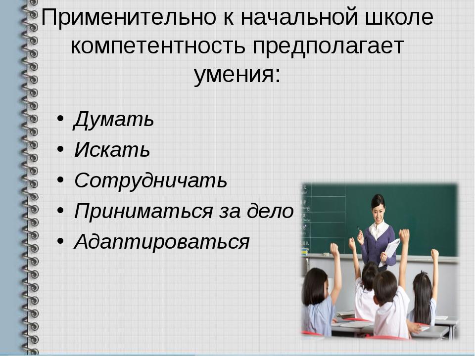 Применительно к начальной школе компетентность предполагает умения: Думать Ис...
