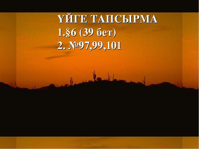 ҮЙГЕ ТАПСЫРМА 1.§6 (39 бет) 2. №97,99,101