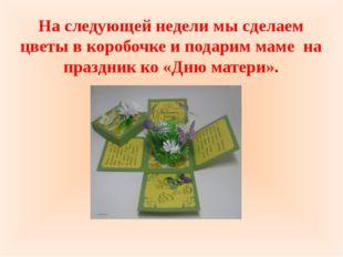 На следующей недели мы сделаем цветы в коробочке и подарим маме на праздник к